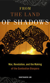 From the Land of Shadows: War, Revolution, and the Making of Cambodian Diaspora
