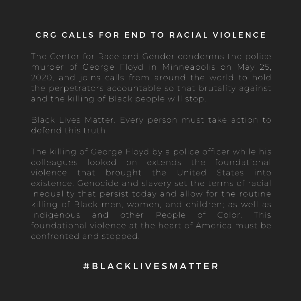 CRG Calls for End to Racial Violence  The Center for Race and Gender condemns the police murder of George Floyd in Minneapolis on May 25, 2020, and joins calls from around the world to hold the perpetrators accountable so that brutality against and the killing of Black people will stop.   Black Lives Matter. Every person must take action to defend this truth.   The killing of George Floyd by a police officer while his colleagues looked on extends the foundational violence that brought the United States into existence. Genocide and slavery set the terms of racial inequality that persist today and allow for the routine killing of Black men, women, and children; as well as Indigenous and other People of Color. This foundational violence at the heart of America must be confronted and stopped. #blacklivesmatter