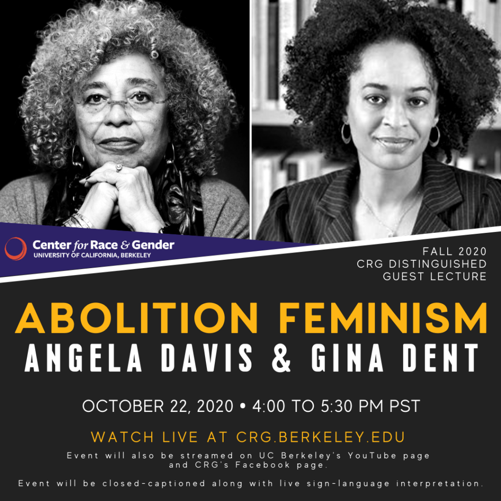 ABOLITION FEMINISM with Angela Davis & Gina Dent  As a politic and a practice, abolition increasingly shapes our political moment ― halting the construction of new jails and propelling movements to divest from policing. Yet erased from this landscape are not only the central histories of feminist ― usually queer, anti-capitalist, grassroots, and women of color – organizing that continue to cultivate abolition but a recognition of the stark reality: abolition is our best response to endemic forms of state and interpersonal gender and sexual violence. This conversation will surface necessary historical genealogies, key internationalist learnings, and everyday practices to grow our collective and flourishing present and futures.  Angela Y. Davis is a political activist, scholar, author, and speaker. She is an outspoken advocate for the oppressed and exploited, writing on Black liberation, prison abolition, the intersections of race, gender, and class, and international solidarity with Palestine.  Gina Dent is an associate professor of feminist studies, history of consciousness, and legal studies; chair of the feminist studies department, and director of the Institute for Advanced Feminist Research at the University of California, Santa Cruz.  Co-sponsored by African American and African Diaspora Studies, Center on Race, Sexuality & Culture, Gender & Women's Studies, International Consortium of Critical Theory Programs, Othering & Belonging Institute (OBI), OBI Diversity and Health Disparities Cluster, Thelton E. Henderson Center for Social Justice and UC Berkeley's Division of Equity & Inclusion.