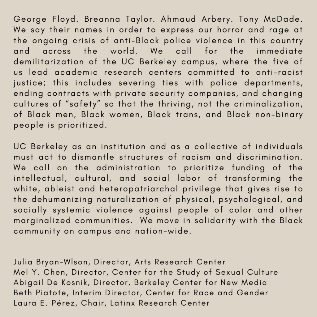 "George Floyd. Breanna Taylor. Ahmaud Arbery. Tony McDade. We say their names in order to express our horror and rage at the ongoing crisis of anti-Black police violence in this country and across the world. We call for the immediate demilitarization of the UC Berkeley campus, where the five of us lead academic research centers committed to anti-racist justice; this includes severing ties with police departments, ending contracts with private security companies, and changing cultures of ""safety"" so that the thriving, not the criminalization, of Black men, Black women, Black trans, and Black non-binary people is prioritized.  UC Berkeley as an institution and as a collective of individuals must act to dismantle structures of racism and discrimination. We call on the administration to prioritize funding of the intellectual, cultural, and social labor of transforming the white, ableist and heteropatriarchal privilege that gives rise to the dehumanizing naturalization of physical, psychological, and socially systemic violence against people of color and other marginalized communities.  We move in solidarity with the Black community on campus and nation-wide.     Julia Bryan-Wlson, Director, Arts Research Center  Mel Y. Chen, Director, Center for the Study of Sexual Culture  Abigail De Kosnik, Director, Berkeley Center for New Media  Beth Piatote, Interim Director, Center for Race and Gender  Laura E. Pérez, Chair, Latinx Research Center"